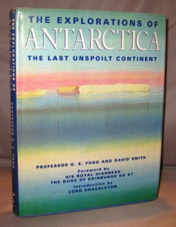 The Explorations of Antarctica: The Last Unspoiled Continent. Foreword by His Royal Highness The Duke of Edinburgh. Introduction by Lord Shackleton. Antarctic Exploration, Fogg, ordon, lliott.