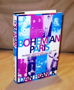 Bohemian Paris : Picasso, Modigliani, Matisse and the Birth of Modern Art. Dan Franck, Cynthia Liebow.