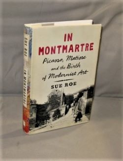 In Montmartre: Picasso, Matisse and the Birth of Modernist Art. Modern Art History, Sue Roe.