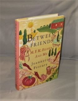 Between Friends: M.F.K. Fisher and Me. Gastronomy, Jeannette Ferrary.