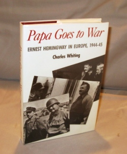 Papa Goes to War: Ernest Hemingway in Europe, 1944-45. Ernest Hemingway, Charles Whiting